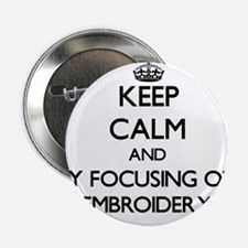 """Keep calm by focusing on Embroidery 2.25"""" Button"""