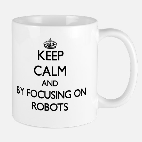 Keep calm by focusing on Robots Mugs