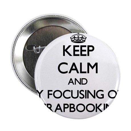 """Keep calm by focusing on Scrapbooking 2.25"""" Button"""