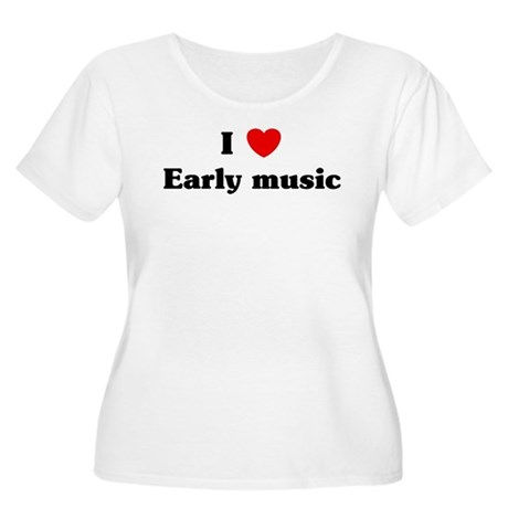 I Love Early music Women's Plus Size Scoop Neck T-