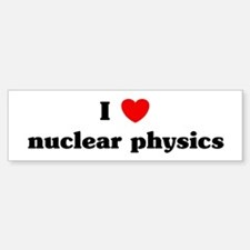 I Love nuclear physics Bumper Bumper Bumper Sticker