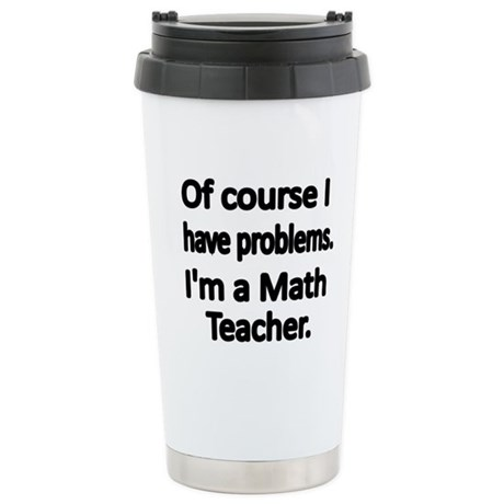 Of course I have problems. Im a Math Teacher. Trav