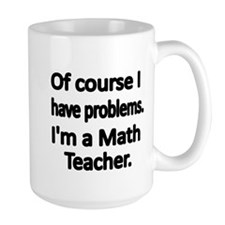 Of course I have problems. Im a Math Teacher. Mugs