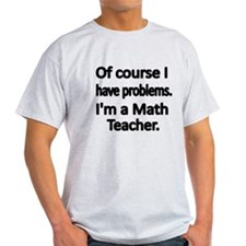 Of course I have problems. Im a Math Teacher. T-Sh