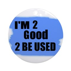I'M 2 GOOD 2 BE USED Ornament (Round)