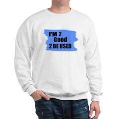 I'M 2 GOOD 2 BE USED Sweatshirt