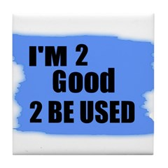 I'M 2 GOOD 2 BE USED Tile Coaster