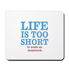 Life is too short to waste on homework Mousepad