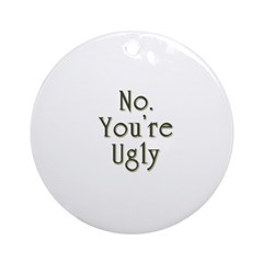 No. You're Ugly Ornament (Round)
