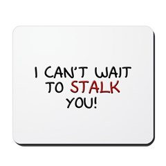 I Can't Wait to Stalk You Mousepad