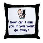How Can I Miss You...Go Away Throw Pillow