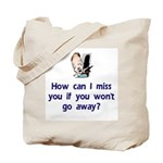How Can I Miss You...Go Away Tote Bag