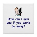 How Can I Miss You...Go Away Tile Coaster