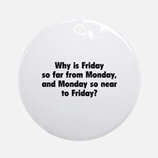Why Is Friday So Far From Monday Ornament (Round)