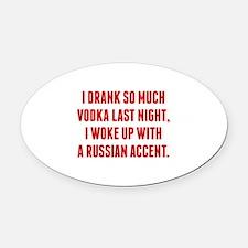 I Drank So Much Vodka Last Night Oval Car Magnet