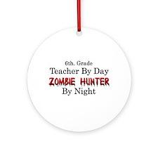 6th. Grade Teacher/Zombie Hunter Ornament (Round)