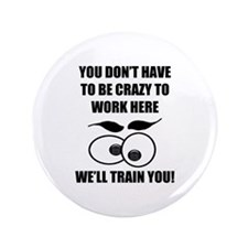 """Crazy To Work Here 3.5"""" Button"""
