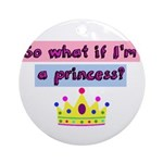 So what if Im a princess? Ornament (Round)