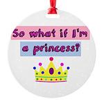 So what if Im a princess? Ornament