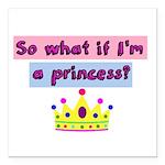 So what if Im a princess? Square Car Magnet 3