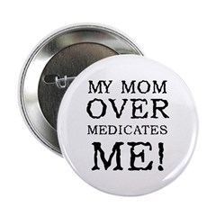 My Mom Overmedicates Me Button