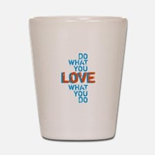 Do what you love, love what you do Shot Glass