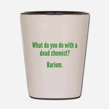 What Do You Do With A Dead Chemist? Shot Glass