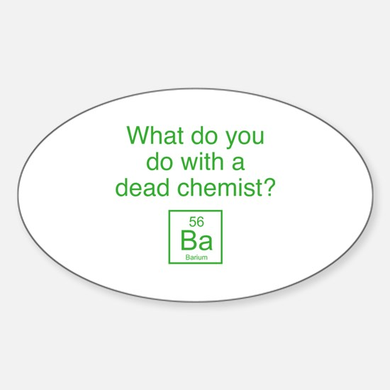 What Do You Do With A Dead Chemist? Sticker (Oval)