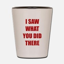 I Saw What You Did There Shot Glass