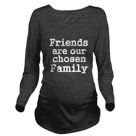 Friends are our chosen Family Long Sleeve Maternit