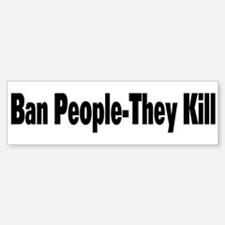 Ban People-They Kill Bumper Bumper Bumper Sticker