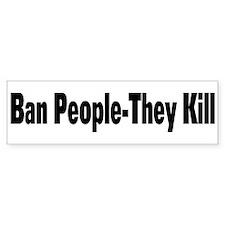 Ban People-They Kill Bumper Bumper Sticker