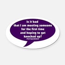 Meeting And Getting Knocked Up Oval Car Magnet