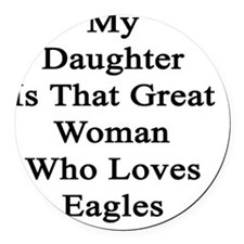 My Daughter Is That Great Woman W Round Car Magnet