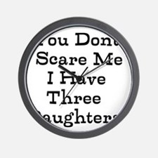 You Dont Scare Me I Have Three Daughters Wall Cloc