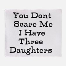 You Dont Scare Me I Have Three Daughters Throw Bla