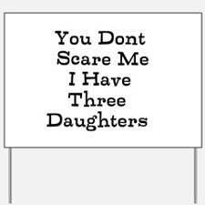 You Dont Scare Me I Have Three Daughters Yard Sign