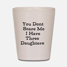 You Dont Scare Me I Have Three Daughters Shot Glas