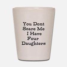 You Dont Scare Me I Have Four Daughters Shot Glass