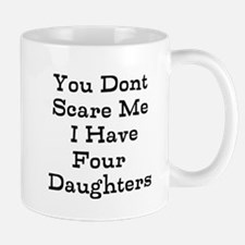 You Dont Scare Me I Have Four Daughters Mugs