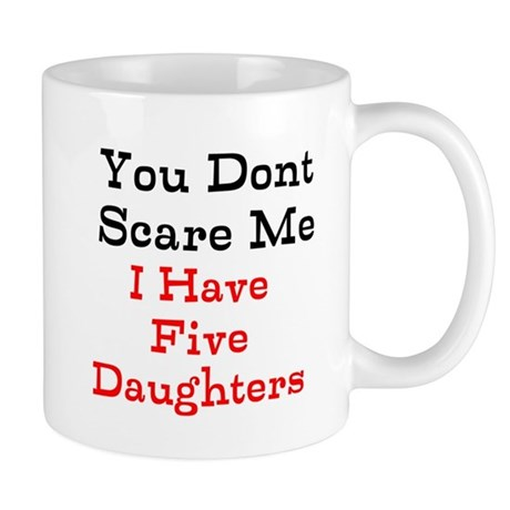 You Dont Scare Me I Have Five Daughters Mugs