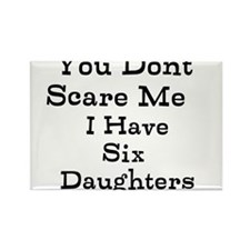 You Dont Scare Me I Have Six Daughters Magnets
