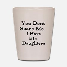 You Dont Scare Me I Have Six Daughters Shot Glass