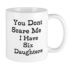 You Dont Scare Me I Have Six Daughters Mugs