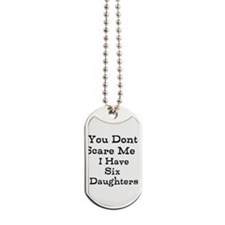 You Dont Scare Me I Have Six Daughters Dog Tags