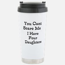 You Cant Scare Me I Have Four Daughters Travel Mug