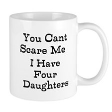 You Cant Scare Me I Have Four Daughters Mugs
