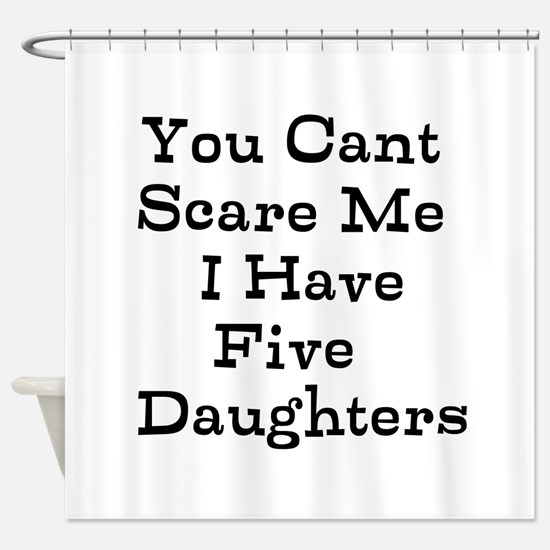 You Cant Scare Me I Have Five Daughters Shower Cur