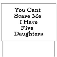 You Cant Scare Me I Have Five Daughters Yard Sign