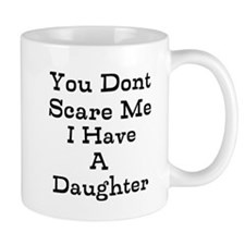 You Dont Scare Me I Have A Daughter Mugs